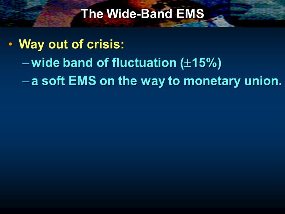 The Wide-Band EMS Way out of crisis:Way out of crisis: –wide band of fluctuation ( 15%) –a soft EMS on the way to monetary union.
