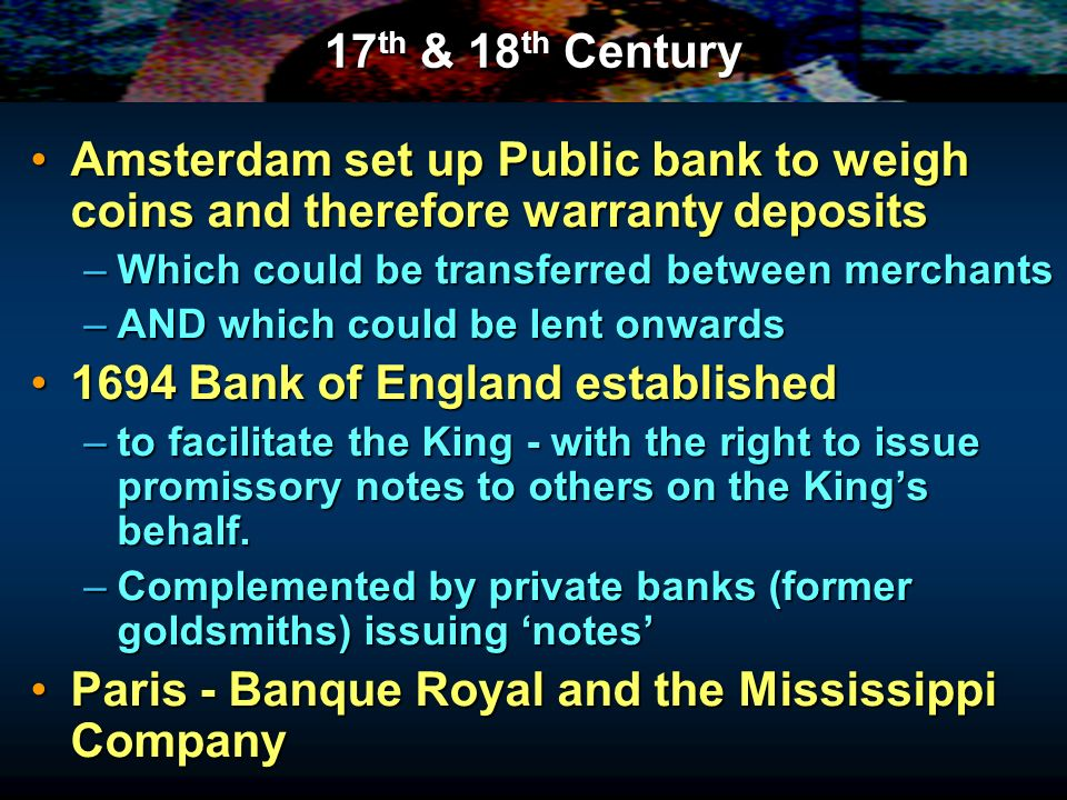 17 th & 18 th Century Amsterdam set up Public bank to weigh coins and therefore warranty depositsAmsterdam set up Public bank to weigh coins and therefore warranty deposits –Which could be transferred between merchants –AND which could be lent onwards 1694 Bank of England established1694 Bank of England established –to facilitate the King - with the right to issue promissory notes to others on the Kings behalf.