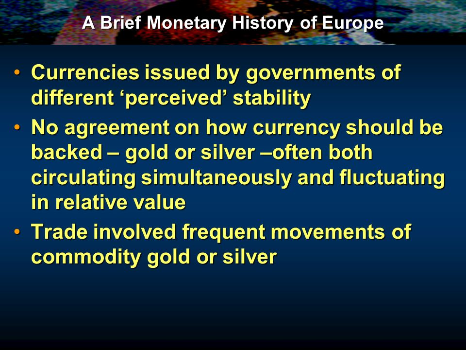 A Brief Monetary History of Europe Currencies issued by governments of different perceived stabilityCurrencies issued by governments of different perceived stability No agreement on how currency should be backed – gold or silver –often both circulating simultaneously and fluctuating in relative valueNo agreement on how currency should be backed – gold or silver –often both circulating simultaneously and fluctuating in relative value Trade involved frequent movements of commodity gold or silverTrade involved frequent movements of commodity gold or silver