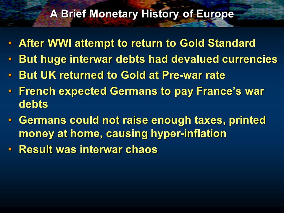A Brief Monetary History of Europe After WWI attempt to return to Gold StandardAfter WWI attempt to return to Gold Standard But huge interwar debts had devalued currenciesBut huge interwar debts had devalued currencies But UK returned to Gold at Pre-war rateBut UK returned to Gold at Pre-war rate French expected Germans to pay Frances war debtsFrench expected Germans to pay Frances war debts Germans could not raise enough taxes, printed money at home, causing hyper-inflationGermans could not raise enough taxes, printed money at home, causing hyper-inflation Result was interwar chaosResult was interwar chaos