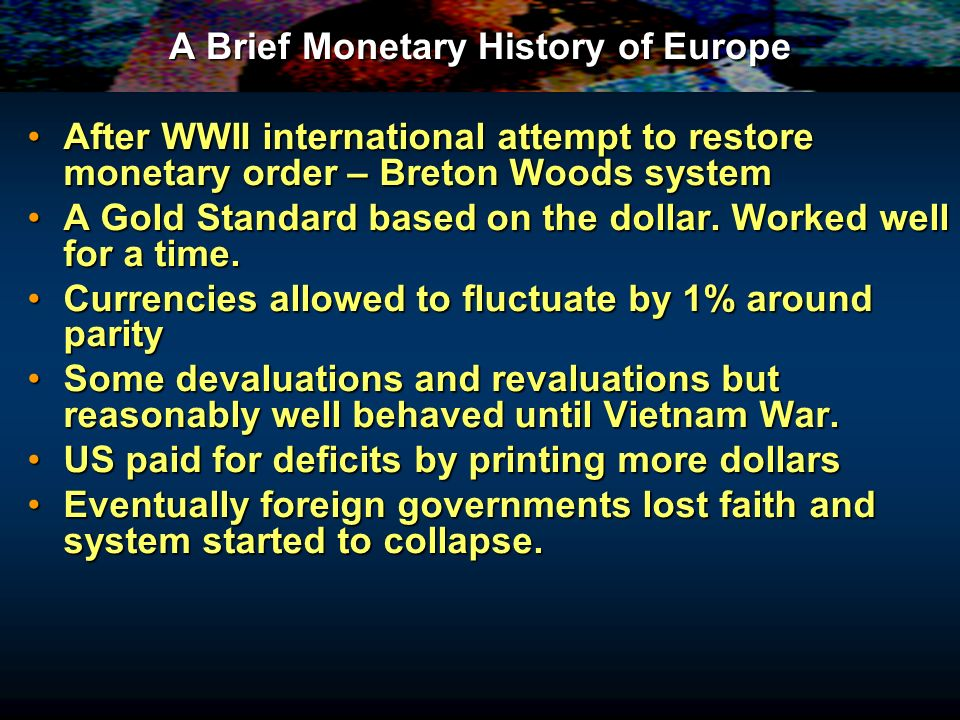 A Brief Monetary History of Europe After WWII international attempt to restore monetary order – Breton Woods systemAfter WWII international attempt to restore monetary order – Breton Woods system A Gold Standard based on the dollar.