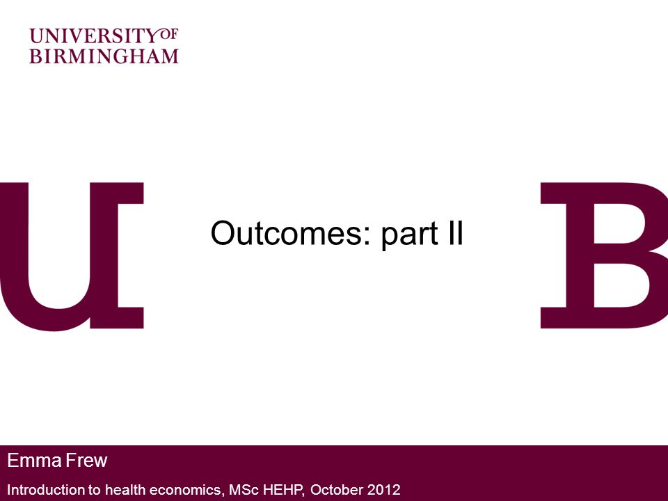 Emma Frew Introduction to health economics, MSc HEHP, October 2012 Outcomes: part II