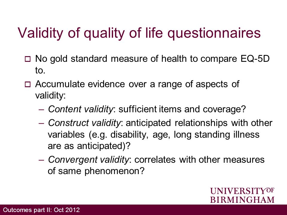Outcomes part II: Oct 2012 Validity of quality of life questionnaires No gold standard measure of health to compare EQ-5D to.
