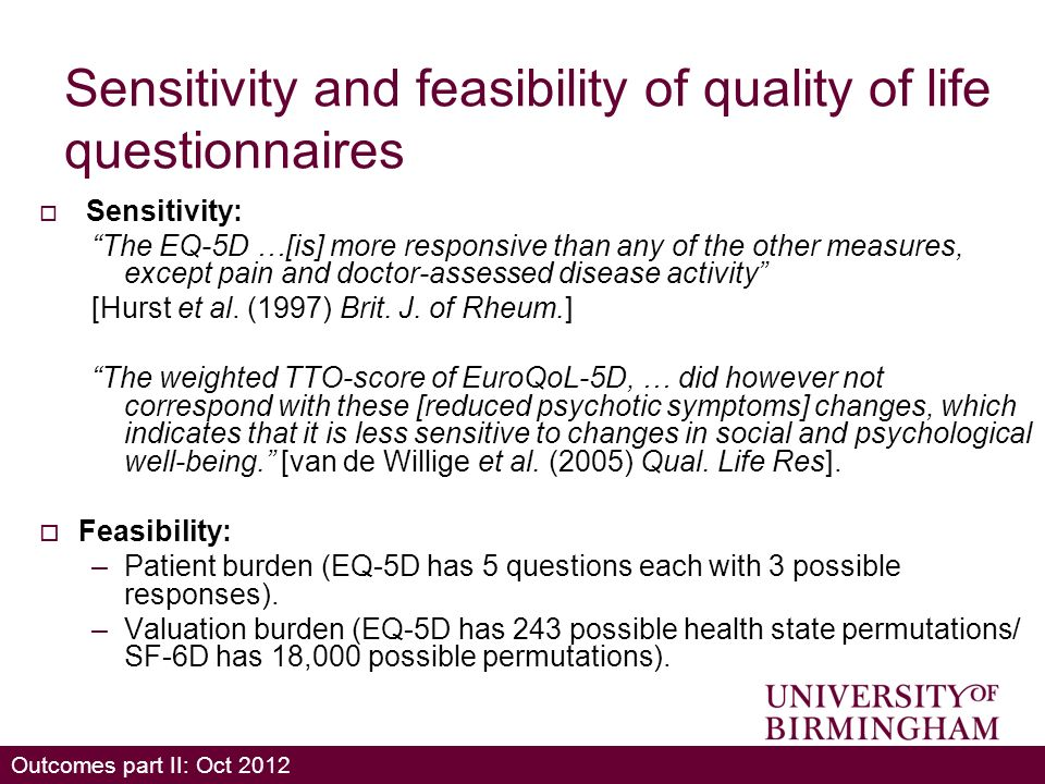 Outcomes part II: Oct 2012 Sensitivity and feasibility of quality of life questionnaires Sensitivity: The EQ-5D …[is] more responsive than any of the other measures, except pain and doctor-assessed disease activity [Hurst et al.
