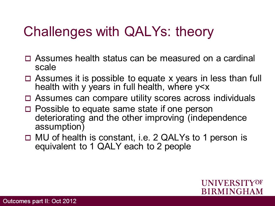 Outcomes part II: Oct 2012 Challenges with QALYs: theory Assumes health status can be measured on a cardinal scale Assumes it is possible to equate x years in less than full health with y years in full health, where y<x Assumes can compare utility scores across individuals Possible to equate same state if one person deteriorating and the other improving (independence assumption) MU of health is constant, i.e.