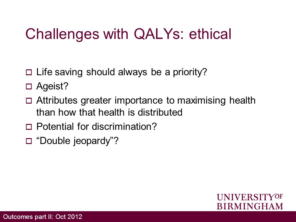 Outcomes part II: Oct 2012 Challenges with QALYs: ethical Life saving should always be a priority.