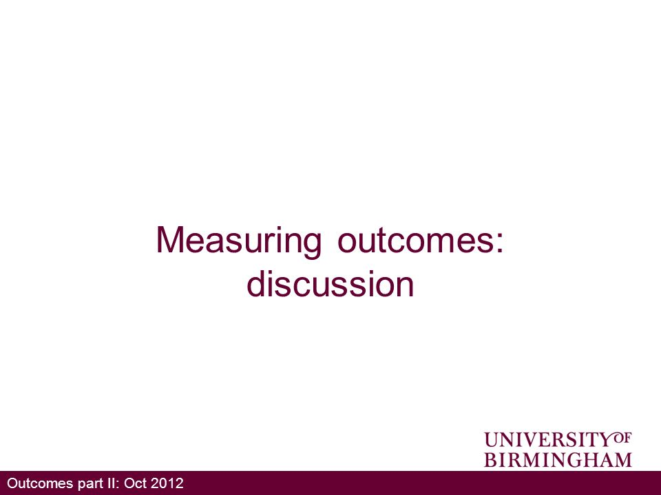 Outcomes part II: Oct 2012 Measuring outcomes: discussion