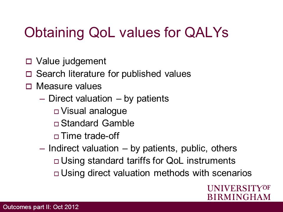 Outcomes part II: Oct 2012 Obtaining QoL values for QALYs Value judgement Search literature for published values Measure values –Direct valuation – by patients Visual analogue Standard Gamble Time trade-off –Indirect valuation – by patients, public, others Using standard tariffs for QoL instruments Using direct valuation methods with scenarios
