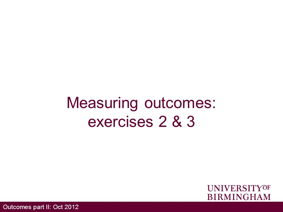 Outcomes part II: Oct 2012 Measuring outcomes: exercises 2 & 3
