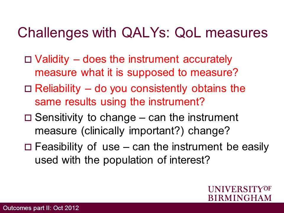 Outcomes part II: Oct 2012 Challenges with QALYs: QoL measures Validity – does the instrument accurately measure what it is supposed to measure.
