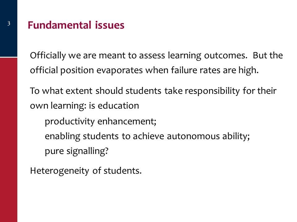 3 Fundamental issues Officially we are meant to assess learning outcomes. But the official position evaporates when failure rates are high. To what ex