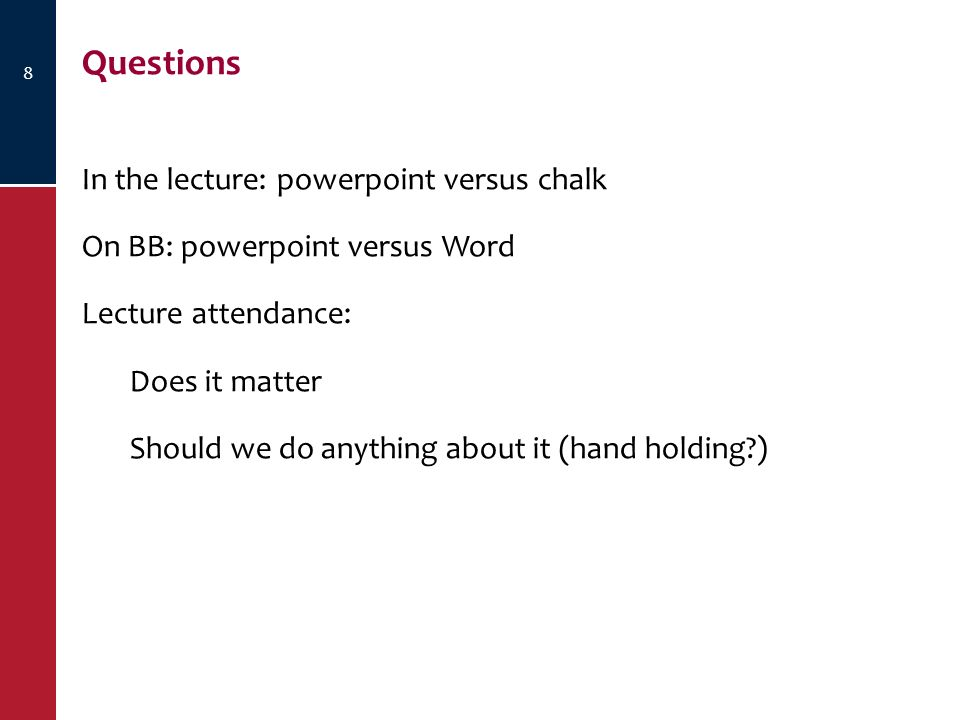 8 Questions In the lecture: powerpoint versus chalk On BB: powerpoint versus Word Lecture attendance: Does it matter Should we do anything about it (hand holding )