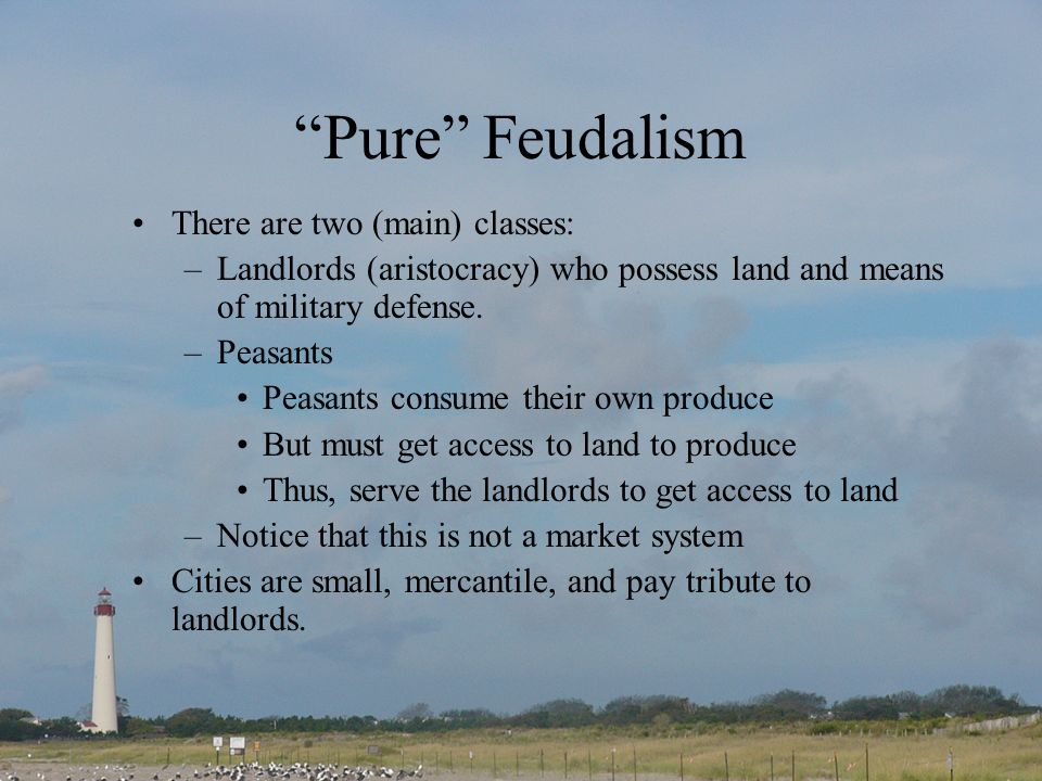 Pure Feudalism There are two (main) classes: –Landlords (aristocracy) who possess land and means of military defense.