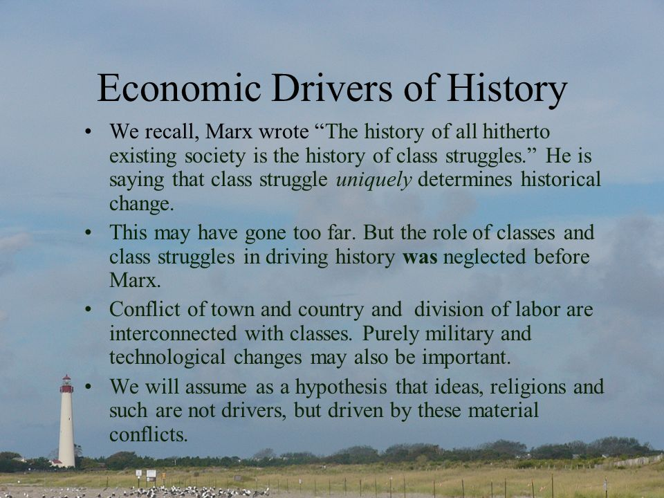 Economic Drivers of History We recall, Marx wrote The history of all hitherto existing society is the history of class struggles.
