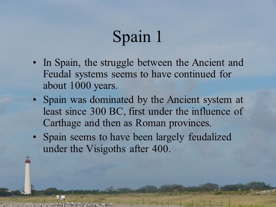 Spain 1 In Spain, the struggle between the Ancient and Feudal systems seems to have continued for about 1000 years.