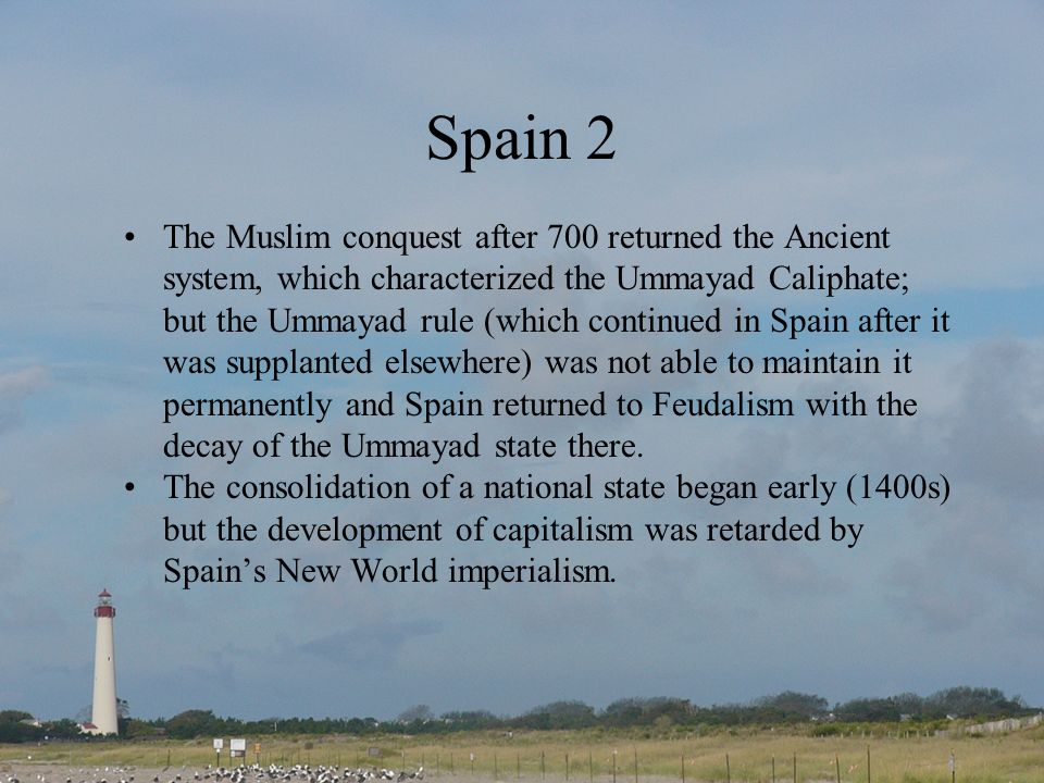 Spain 2 The Muslim conquest after 700 returned the Ancient system, which characterized the Ummayad Caliphate; but the Ummayad rule (which continued in Spain after it was supplanted elsewhere) was not able to maintain it permanently and Spain returned to Feudalism with the decay of the Ummayad state there.