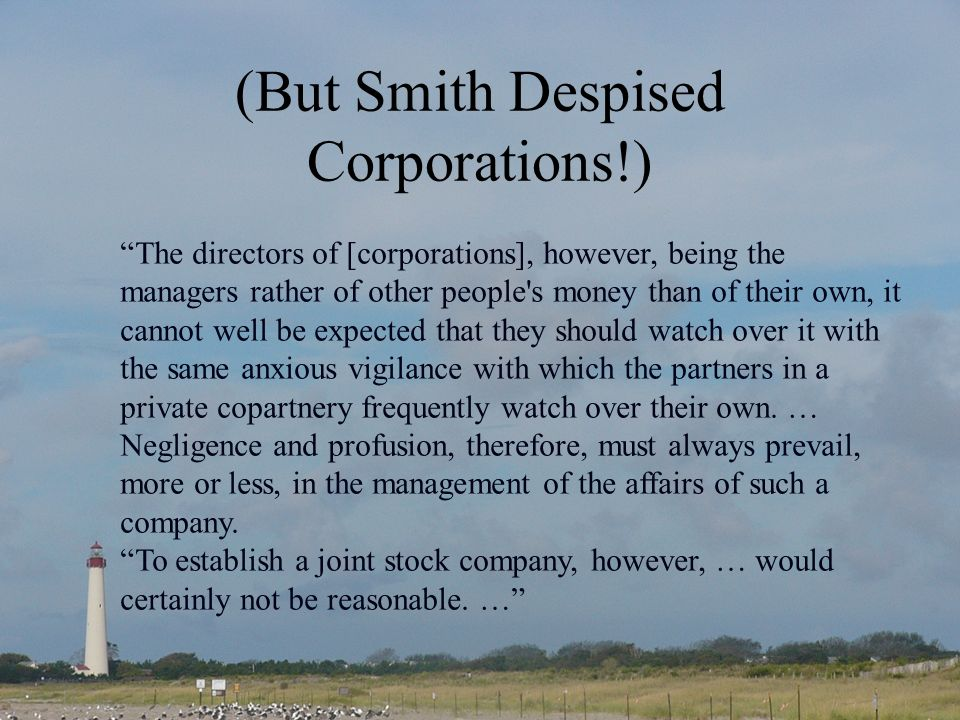 (But Smith Despised Corporations!) The directors of [corporations], however, being the managers rather of other people s money than of their own, it cannot well be expected that they should watch over it with the same anxious vigilance with which the partners in a private copartnery frequently watch over their own.