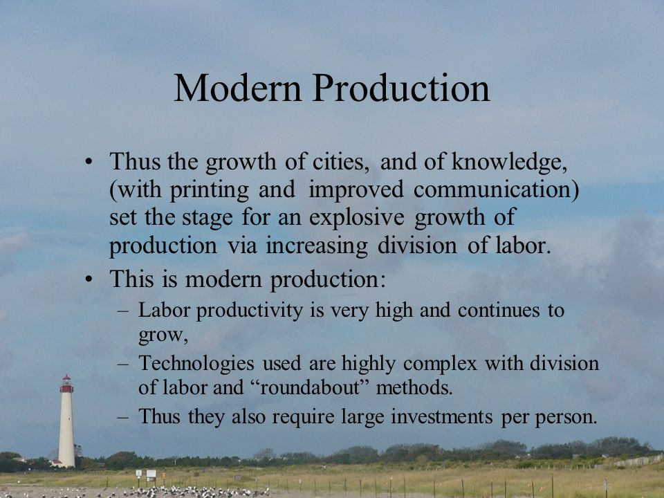 Modern Production Thus the growth of cities, and of knowledge, (with printing and improved communication) set the stage for an explosive growth of production via increasing division of labor.