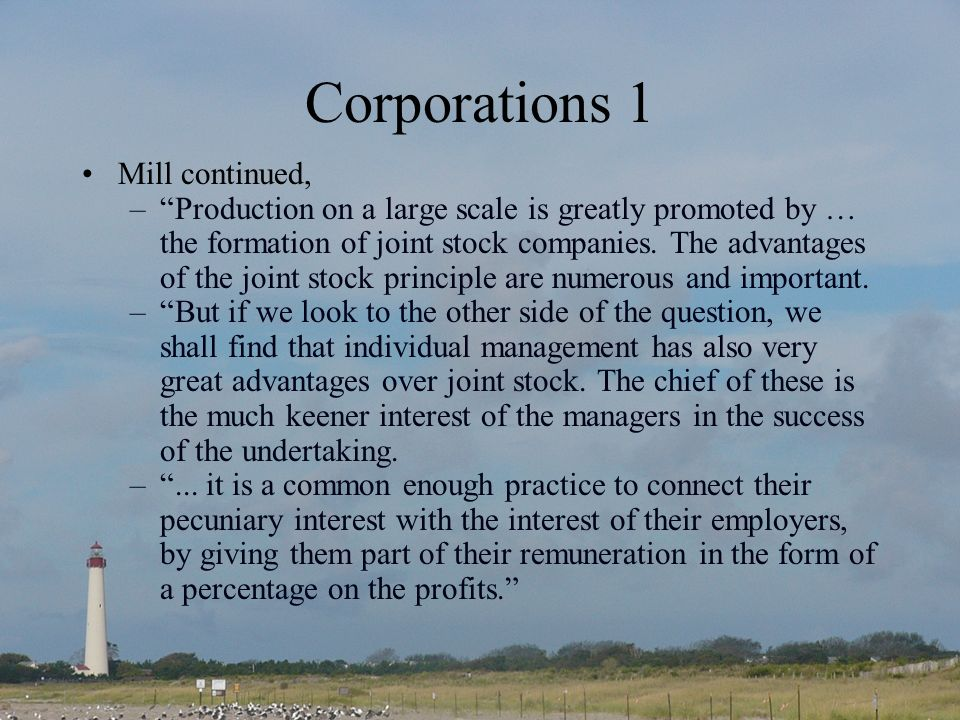 Corporations 1 Mill continued, –Production on a large scale is greatly promoted by … the formation of joint stock companies.