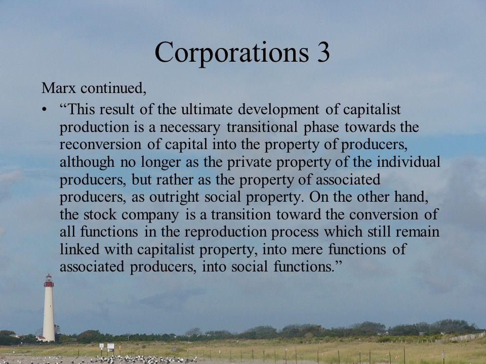Corporations 3 Marx continued, This result of the ultimate development of capitalist production is a necessary transitional phase towards the reconversion of capital into the property of producers, although no longer as the private property of the individual producers, but rather as the property of associated producers, as outright social property.