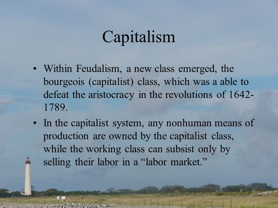 Capitalism Within Feudalism, a new class emerged, the bourgeois (capitalist) class, which was a able to defeat the aristocracy in the revolutions of