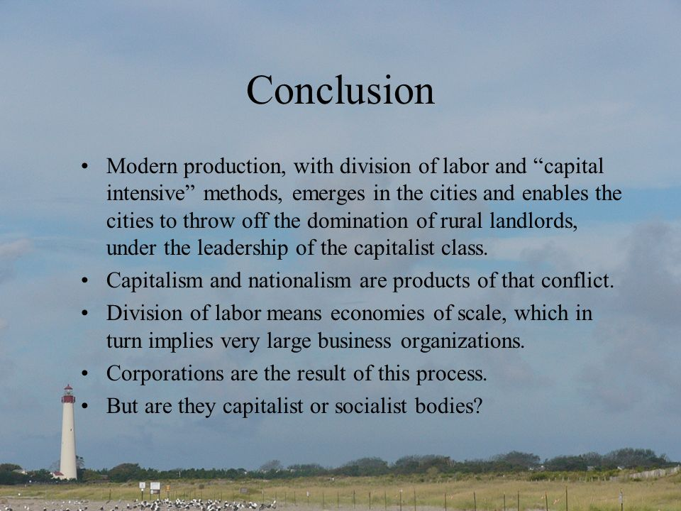Conclusion Modern production, with division of labor and capital intensive methods, emerges in the cities and enables the cities to throw off the domination of rural landlords, under the leadership of the capitalist class.