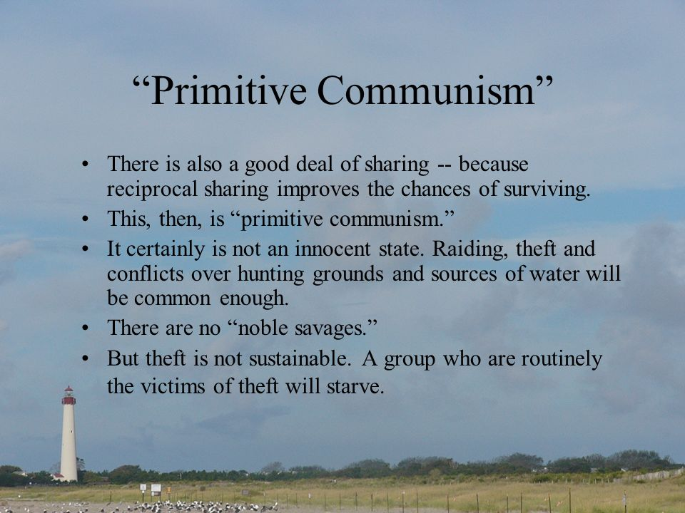 Primitive Communism There is also a good deal of sharing -- because reciprocal sharing improves the chances of surviving.