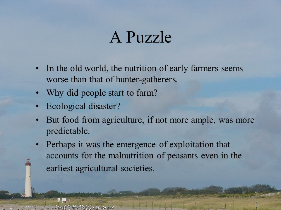 A Puzzle In the old world, the nutrition of early farmers seems worse than that of hunter-gatherers.