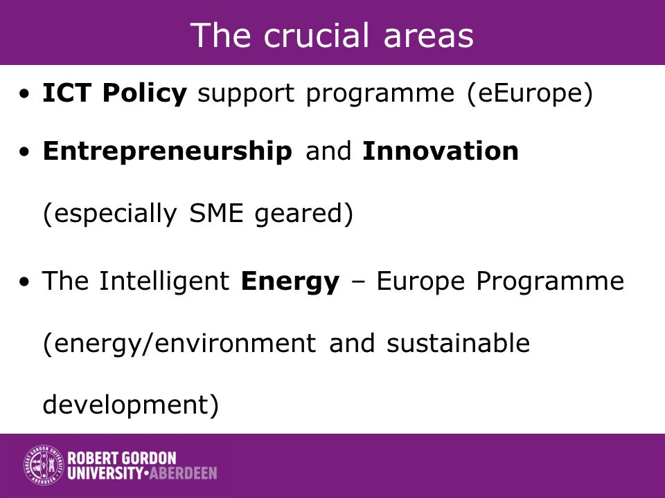 The crucial areas ICT Policy support programme (eEurope) Entrepreneurship and Innovation (especially SME geared) The Intelligent Energy – Europe Progr