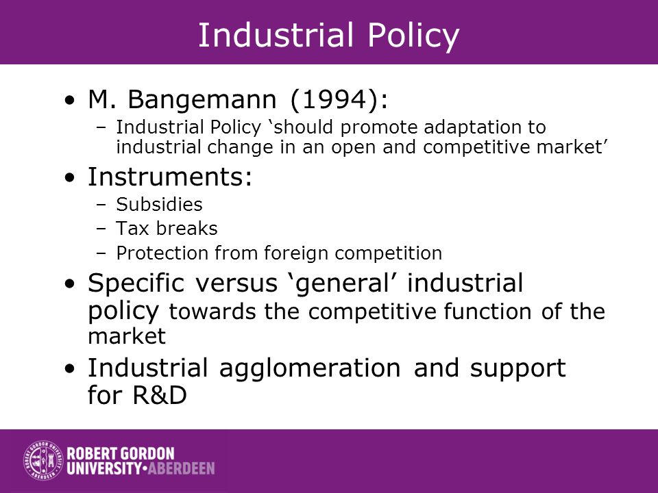 Industrial Policy M. Bangemann (1994): –Industrial Policy should promote adaptation to industrial change in an open and competitive market Instruments