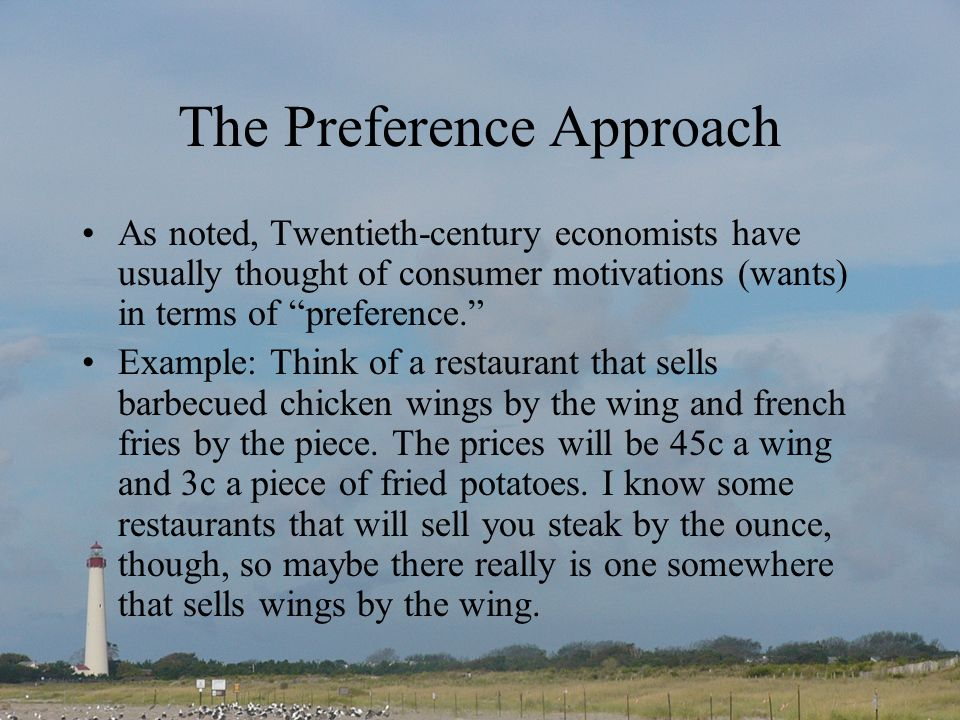 The Preference Approach As noted, Twentieth-century economists have usually thought of consumer motivations (wants) in terms of preference. Example: T