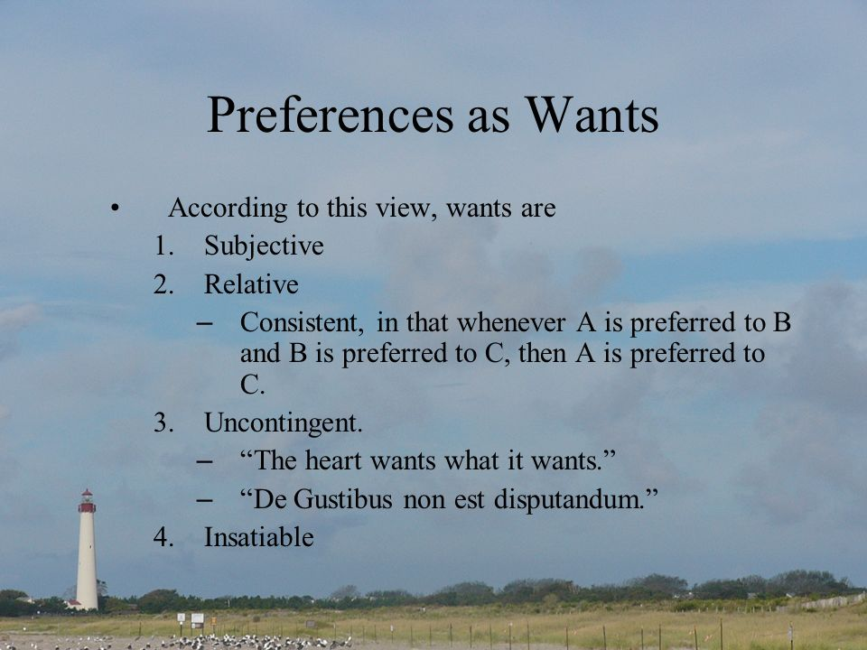 Preferences as Wants According to this view, wants are 1.Subjective 2.Relative – Consistent, in that whenever A is preferred to B and B is preferred to C, then A is preferred to C.