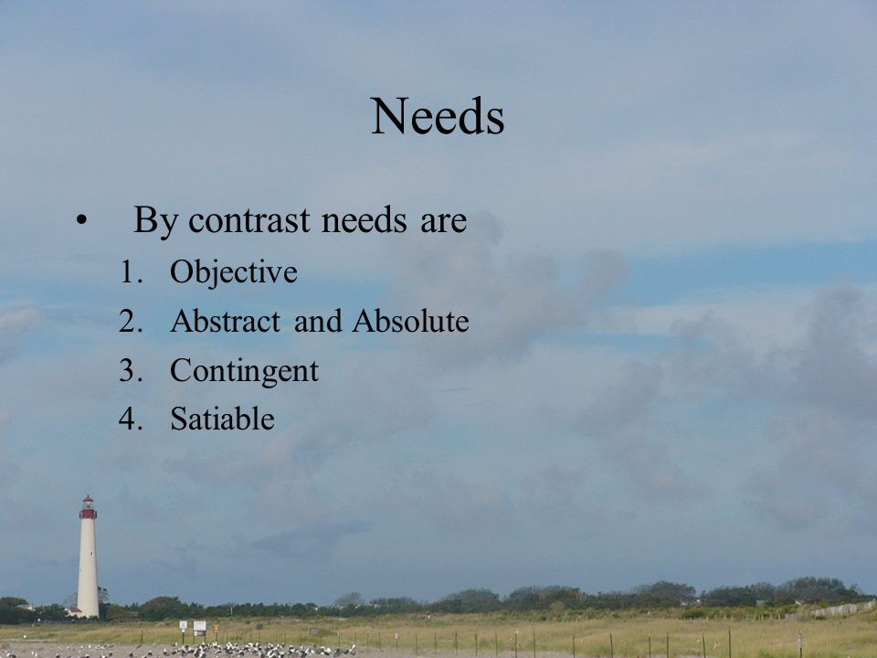 Needs By contrast needs are 1.Objective 2.Abstract and Absolute 3.Contingent 4.Satiable