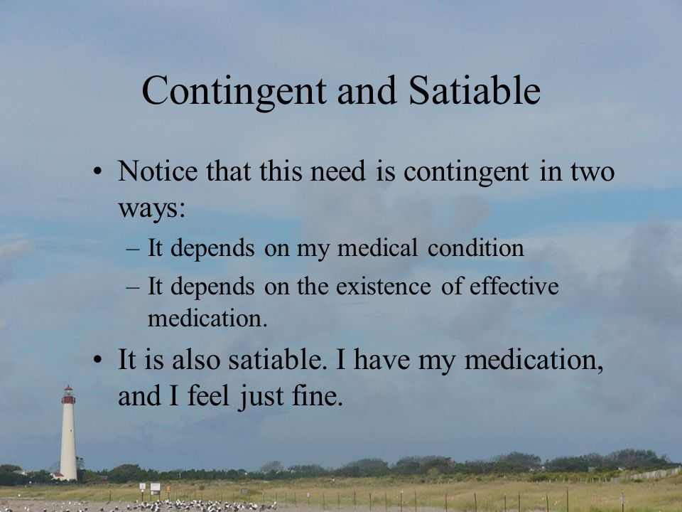 Contingent and Satiable Notice that this need is contingent in two ways: –It depends on my medical condition –It depends on the existence of effective medication.