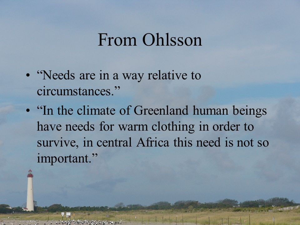 From Ohlsson Needs are in a way relative to circumstances. In the climate of Greenland human beings have needs for warm clothing in order to survive,