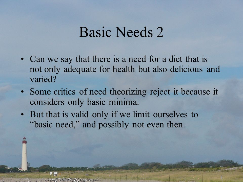 Basic Needs 2 Can we say that there is a need for a diet that is not only adequate for health but also delicious and varied.