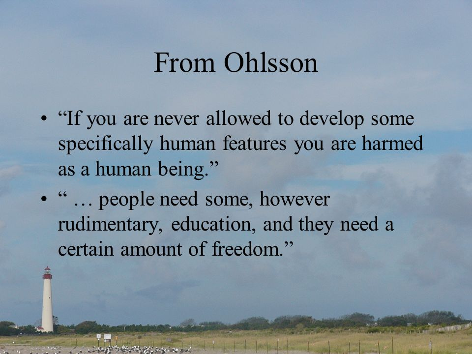 From Ohlsson If you are never allowed to develop some specifically human features you are harmed as a human being.