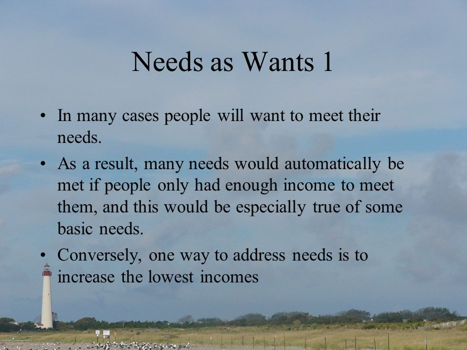 Needs as Wants 1 In many cases people will want to meet their needs.