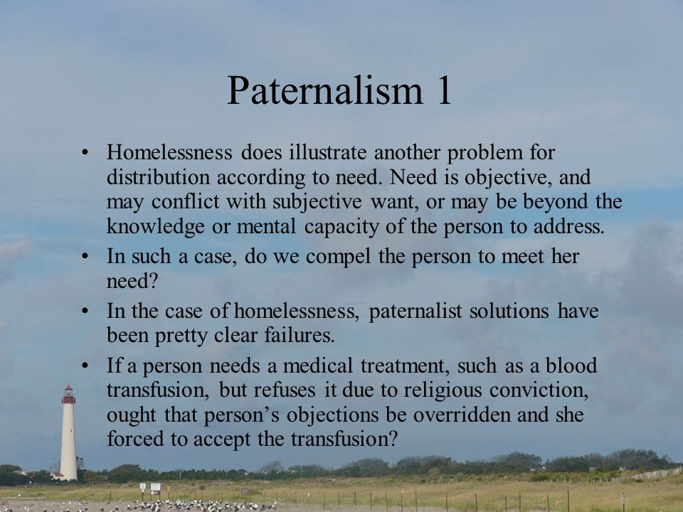Paternalism 1 Homelessness does illustrate another problem for distribution according to need. Need is objective, and may conflict with subjective wan