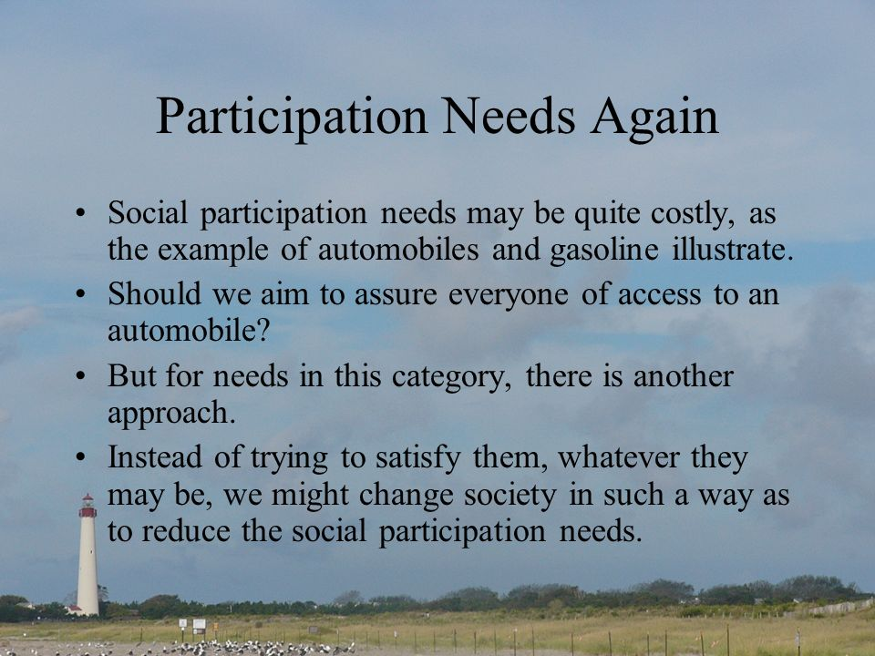 Participation Needs Again Social participation needs may be quite costly, as the example of automobiles and gasoline illustrate.