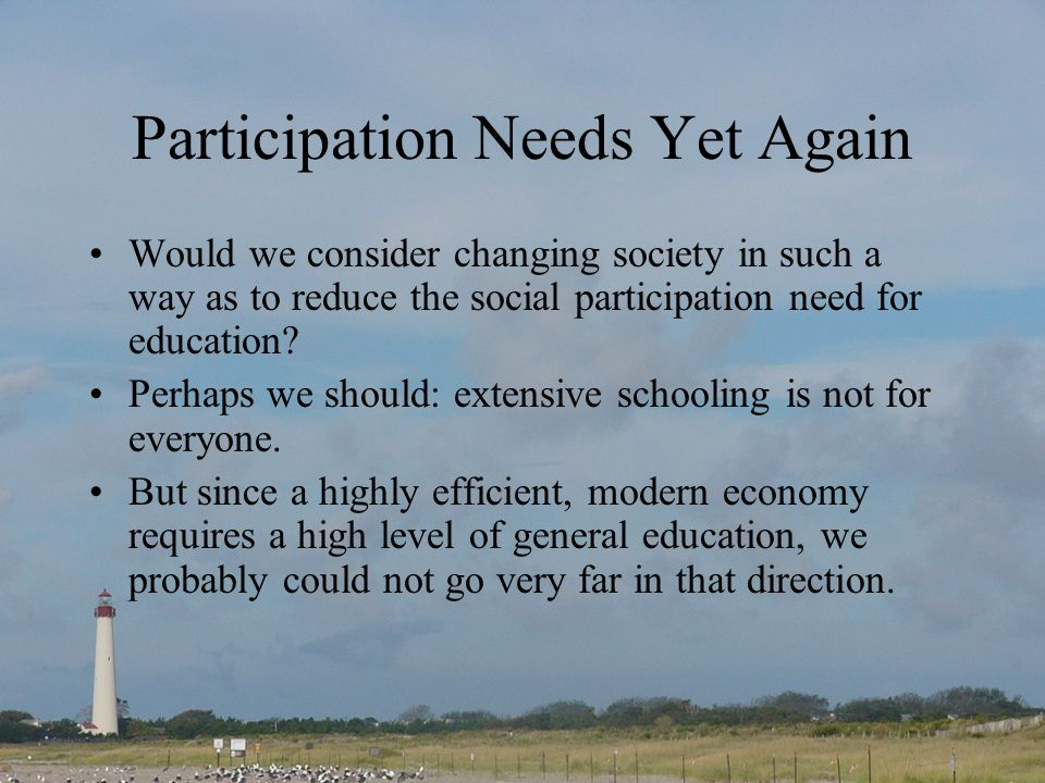 Participation Needs Yet Again Would we consider changing society in such a way as to reduce the social participation need for education.