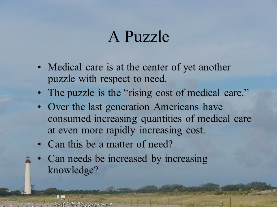 A Puzzle Medical care is at the center of yet another puzzle with respect to need. The puzzle is the rising cost of medical care. Over the last genera