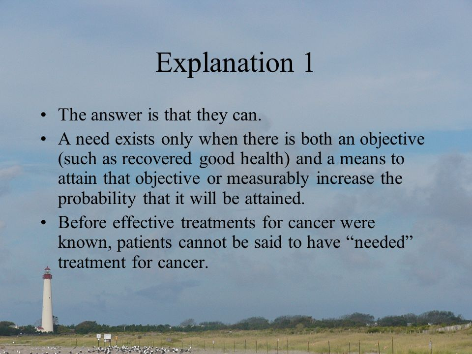 Explanation 1 The answer is that they can. A need exists only when there is both an objective (such as recovered good health) and a means to attain th