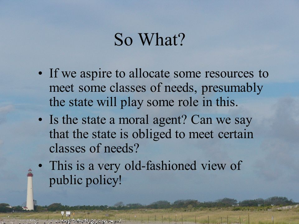 So What? If we aspire to allocate some resources to meet some classes of needs, presumably the state will play some role in this. Is the state a moral