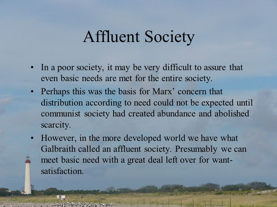 Affluent Society In a poor society, it may be very difficult to assure that even basic needs are met for the entire society. Perhaps this was the basi
