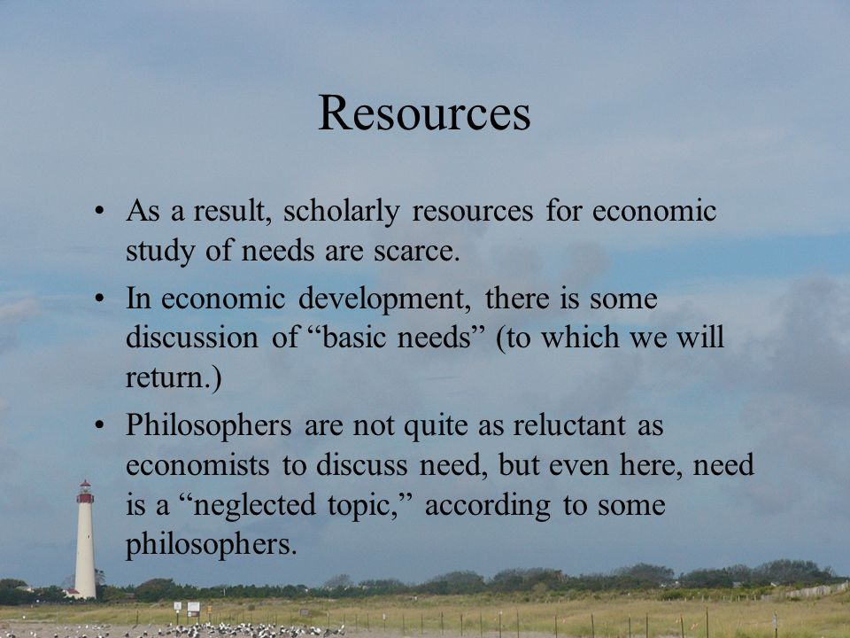 Resources As a result, scholarly resources for economic study of needs are scarce. In economic development, there is some discussion of basic needs (t