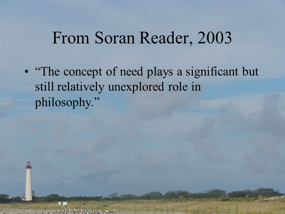 From Soran Reader, 2003 The concept of need plays a significant but still relatively unexplored role in philosophy.