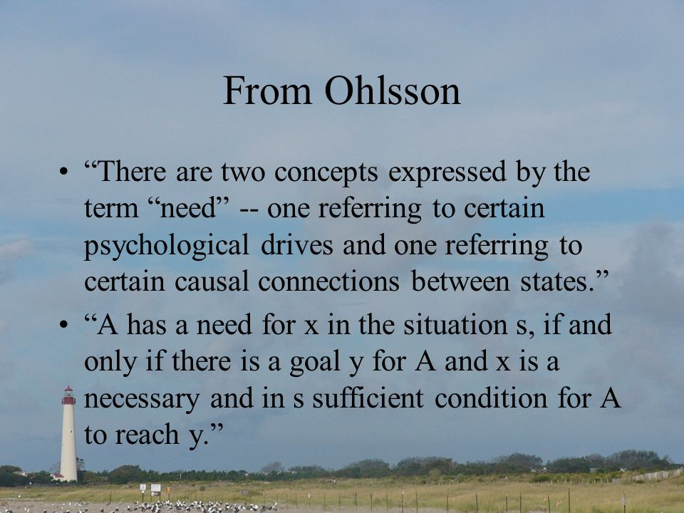 From Ohlsson There are two concepts expressed by the term need -- one referring to certain psychological drives and one referring to certain causal co