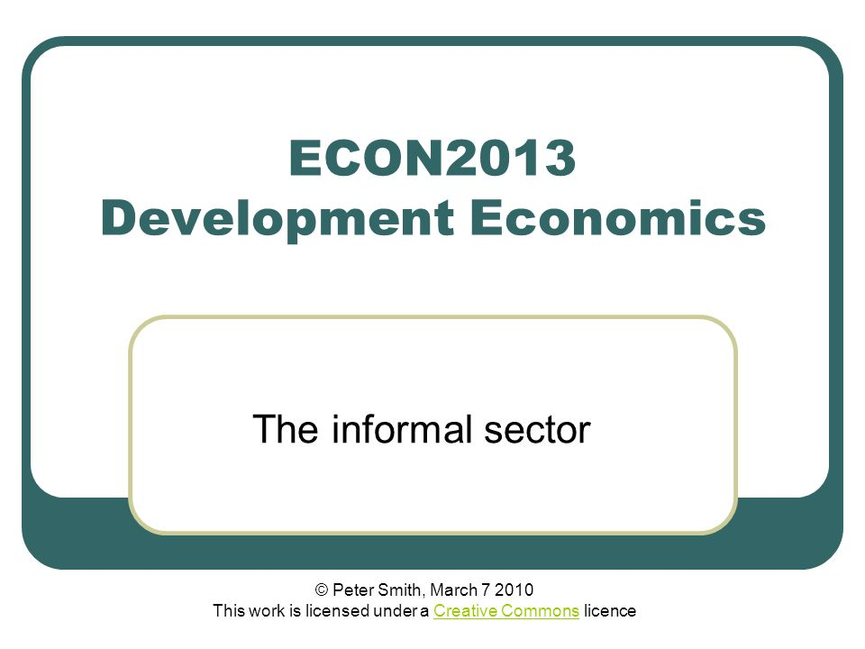 ECON2013 Development Economics The informal sector © Peter Smith, March 7 2010 This work is licensed under a Creative Commons licenceCreative Commons