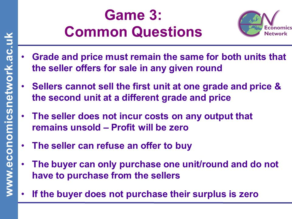 www.economicsnetwork.ac.uk Game 3: Common Questions Grade and price must remain the same for both units that the seller offers for sale in any given round Sellers cannot sell the first unit at one grade and price & the second unit at a different grade and price The seller does not incur costs on any output that remains unsold – Profit will be zero The seller can refuse an offer to buy The buyer can only purchase one unit/round and do not have to purchase from the sellers If the buyer does not purchase their surplus is zero